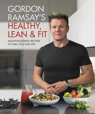 Gordon Ramsay's Healthy, Lean & Fit: Mouthwatering Recipes to Fuel You for Life - Ramsay, Gordon