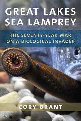 Great Lakes Sea Lamprey: The 70 Year War on a Biological Invader - Brant, Cory