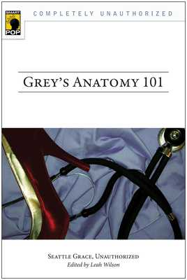 Grey's Anatomy 101: Seattle Grace, Unauthorized - Wilson, Leah (Editor)