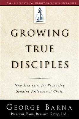 Growing True Disciples: New Strategies for Producing Genuine Followers of Christ - Barna, George, Dr.