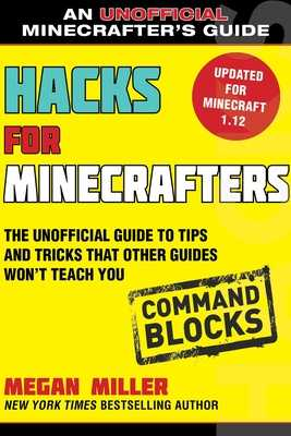 Hacks for Minecrafters: Command Blocks: The Unofficial Guide to Tips and Tricks That Other Guides Won't Teach You - Miller, Megan