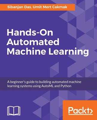 Hands-On Automated Machine Learning: A beginner's guide to building automated machine learning systems using AutoML and Python - Das, Sibanjan, and Mert Cakmak, Umit