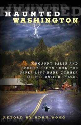 Haunted Washington: Uncanny Tales and Spooky Spots from the Upper Left-Hand Corner of the United States - Woog, Adam