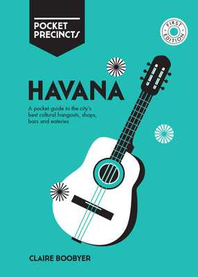 Havana Pocket Precincts: A Pocket Guide to the City's Best Cultural Hangouts, Shops, Bars and Eateries - Boobbyer, Claire