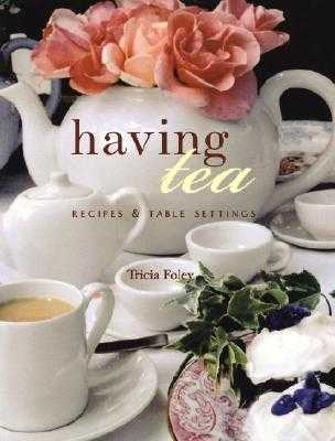 Having Tea: Recipes & Table Settings - Foley, Trish, and Calvert, Catherine (Photographer), and Foley, Tricia