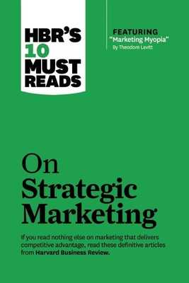 "Hbr's 10 Must Reads on Strategic Marketing (with Featured Article ""marketing Myopia,"" by Theodore Levitt) - Review, Harvard Business, and Christensen, Clayton M, and Levitt, Theordore"