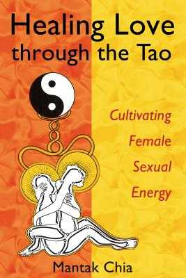 Healing Love Through the Tao: Cultivating Female Sexual Energy - Chia, Mantak