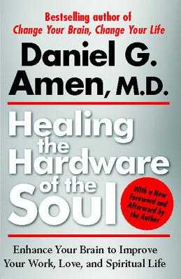 Healing the Hardware of the Soul: Enhance Your Brain to Improve Your Work, Love, and Spiritual Life - Amen, Daniel, Dr.