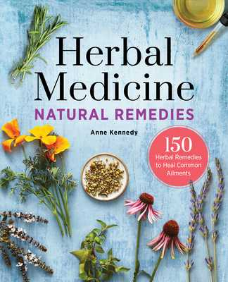Herbal Medicine Natural Remedies: 150 Herbal Remedies to Heal Common Ailments - Kennedy, Anne, MD