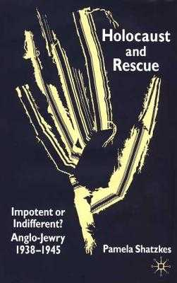 Holocaust and Rescue: Impotent or Indifferent? Anglo-Jewry 1938-1945 - Shatzkes, P