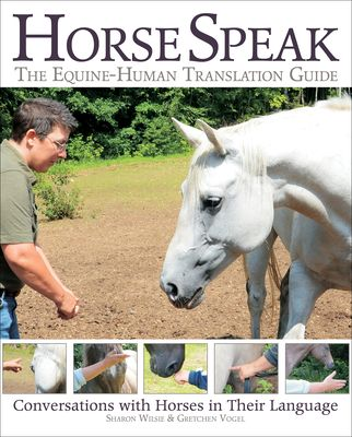 Horse Speak: An Equine-Human Translation Guide: Conversations with Horses in Their Language - Wilsie, Sharon, and Vogel, Gretchen