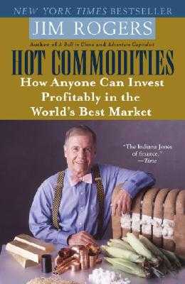 Hot Commodities: How Anyone Can Invest Profitably in the World's Best Market - Rogers, Jim