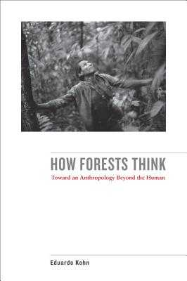 How Forests Think: Toward an Anthropology Beyond the Human - Kohn, Eduardo