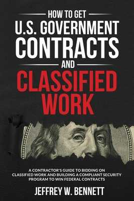How to Get U.S. Government Contracts and Classified Work: A Contractor's Guide to Bidding on Classified Work and Building a Compliant Security Program to Win Federal Contracts - Bennett, Jeffrey W