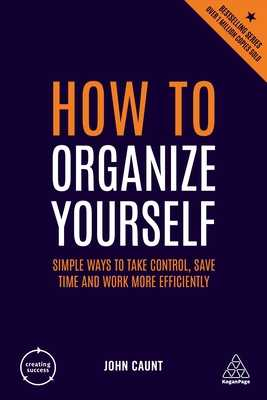 How to Organize Yourself: Simple Ways to Take Control, Save Time and Work More Efficiently - Caunt, John