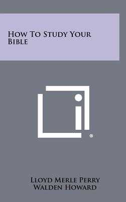 How To Study Your Bible - Perry, Lloyd Merle, and Howard, Walden, and Graham, Billy (Introduction by)