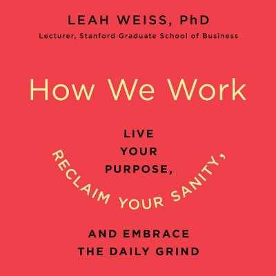 How We Work: Live Your Purpose, Reclaim Your Sanity, and Embrace the Daily Grind - Weiss Phd, Leah, and Slaughter, Caroline (Read by)