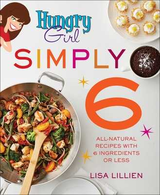Hungry Girl Simply 6: All-Natural Recipes with 6 Ingredients or Less - Lillien, Lisa