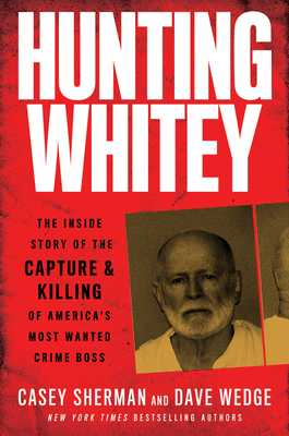 Hunting Whitey: The Inside Story of the Capture & Killing of America's Most Wanted Crime Boss - Sherman, Casey, and Wedge, Dave