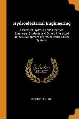 Hydroelectrical Engineering: A Book for Hydraulic and Electrical Engineers, Students and Others Interested in the Development of Hydroelectric Power Systems - Muller, Richard