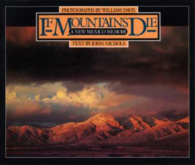 If Mountains Die: A New Mexico Memoir - Nichols, John, and Davis, William, MD (Photographer)