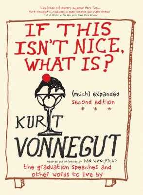 If This Isn't Nice, What Is? (Much) Expanded Second Edition: The Graduation Speeches and Other Words to Live by - Vonnegut, Kurt, and Wakefield, Dan (Selected by)