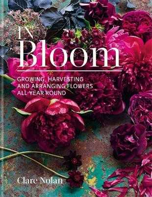 In Bloom: Growing, harvesting and arranging flowers all year round - Nolan, Clare