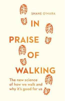 In Praise of Walking: The new science of how we walk and why it's good for us - O'Mara, Shane