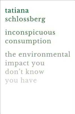 Inconspicuous Consumption: The Environmental Impact You Don't Know You Have - Schlossberg, Tatiana