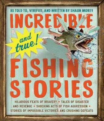 Incredible--And True!--Fishing Stories - Morey, Shaun
