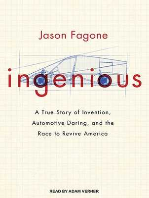 Ingenious: A True Story of Invention, Automotive Daring, and the Race to Revive America - Fagone, Jason, and Verner, Adam (Narrator)