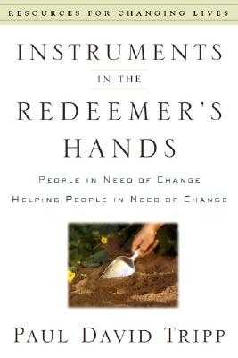 Instruments in the Redeemer's Hands: People in Need of Change Helping People in Need of Change - Tripp, Paul David, M.DIV., D.Min.