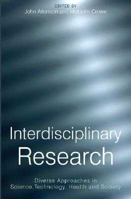 Interdisciplinary Research: Diverse Approaches in Science, Technology, Health and Society - Atkinson, John (Editor), and Crowe, Malcolm (Editor)