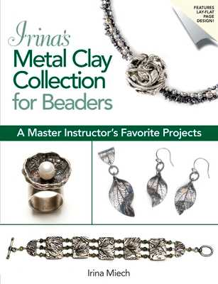 Irina's Metal Clay Collection for Beaders: A Master Instructor's Favorite Projects - Miech, Irina