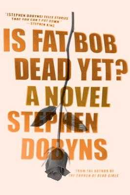 Is Fat Bob Dead Yet? - Dobyns, Stephen