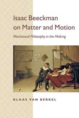 Isaac Beeckman on Matter and Motion: Mechanical Philosophy in the Making - Berkel, Klaas, and Ultee, Maarten (Translated by)