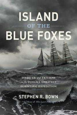 Island of the Blue Foxes: Disaster and Triumph on the World's Greatest Scientific Expedition - Bown, Stephen R