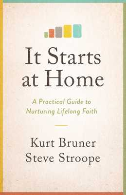 It Starts at Home: A Practical Guide to Nurturing Lifelong Faith - Bruner, Kurt, and Stroope, Steve