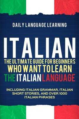 Italian: The Ultimate Guide for Beginners Who Want to Learn the Italian Language, Including Italian Grammar, Italian Short Stories, and Over 1000 Italian Phrases - Learning, Daily Language