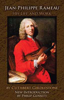 Jean-Philippe Rameau: His Life and Work - Girdlestone, Cuthbert, and Gossett, Philip (Foreword by)