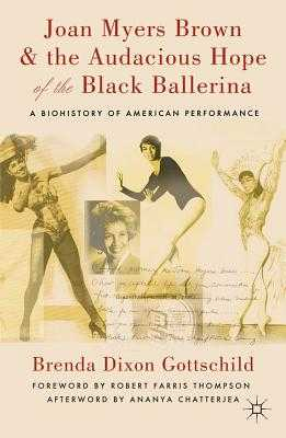 Joan Myers Brown and the Audacious Hope of the Black Ballerina: A Biohistory of American Performance - Chatterjea, Ananya (Contributions by), and Thompson, Robert Farris (Foreword by), and Gottschild, Brenda Dixon