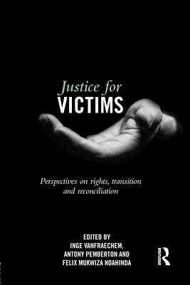 Justice for Victims: Perspectives on rights, transition and reconciliation - Vanfraechem, Inge (Editor), and Pemberton, Antony (Editor), and Ndahinda, Felix Mukwiza (Editor)