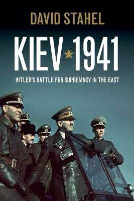 Kiev 1941: Hitler's Battle for Supremacy in the East - Stahel, David