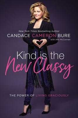 Kind Is the New Classy: The Power of Living Graciously - Cameron Bure, Candace