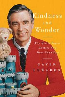 Kindness and Wonder: Why Mister Rogers Matters Now More Than Ever - Edwards, Gavin