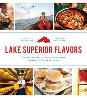 Lake Superior Flavors: A Field Guide to Food and Drink Along the Circle Tour - Norton, James, and Dilley, Becca (Photographer)