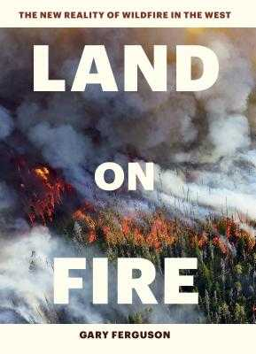 Land on Fire: The New Reality of Wildfire in the West - Ferguson, Gary