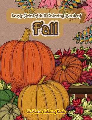 Large Print Adult Coloring Book of Fall: Simple and Easy Autumn Coloring Book for Adults with Fall Inspired Scenes and Designs for Stress Relief and Relaxation - Zenmaster Coloring Books