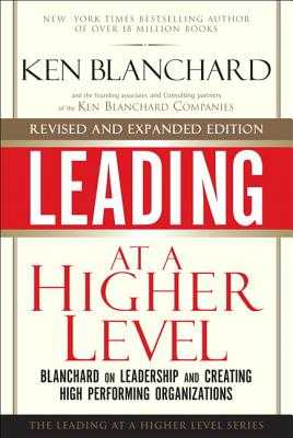 Leading at a Higher Level, Revised and Expanded Edition: Blanchard on Leadership and Creating High Performing Organizations - Blanchard, Ken