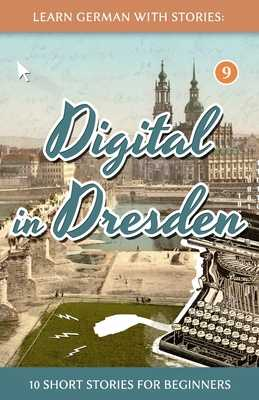 Learn German With Stories: Digital in Dresden - 10 Short Stories For Beginners - Klein, Andre